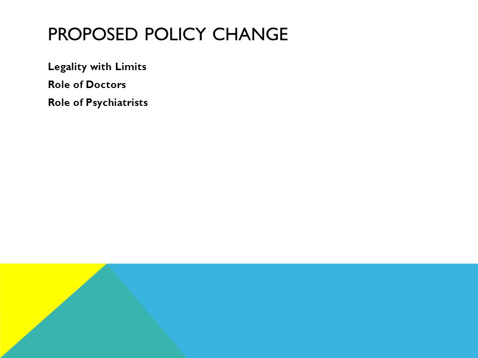 PROPOSED POLICY CHANGE Legality with Limits Role of Doctors Role of Psychiatrists