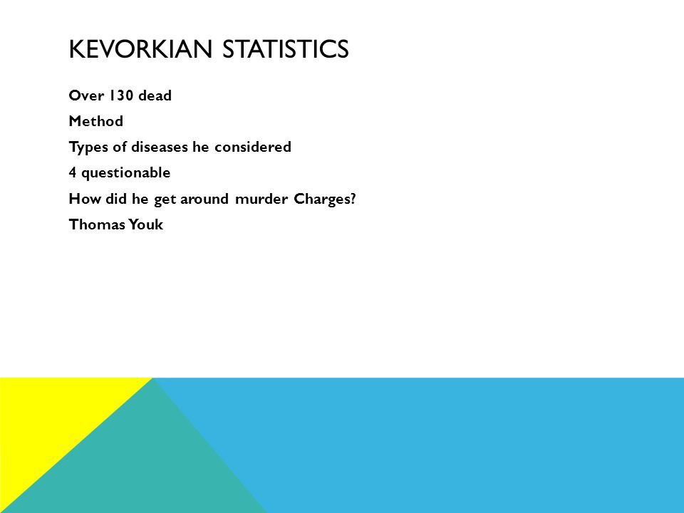 KEVORKIAN STATISTICS Over 130 dead Method Types of diseases he considered 4 questionable How did he get around murder Charges.