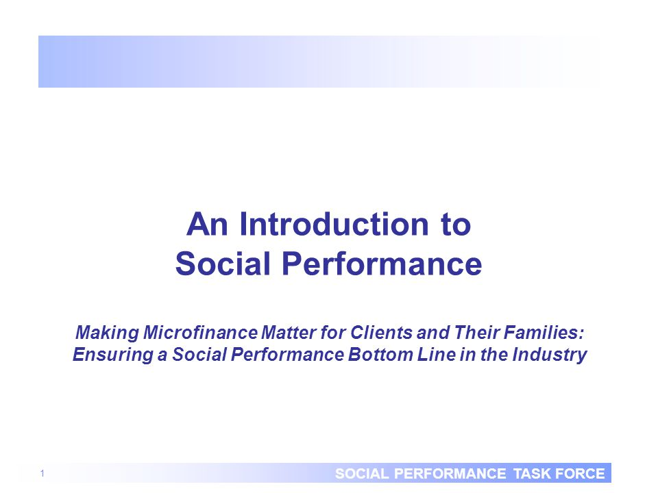 SOCIAL PERFORMANCE TASK FORCE 1 An Introduction to Social Performance Making Microfinance Matter for Clients and Their Families: Ensuring a Social Performance Bottom Line in the Industry