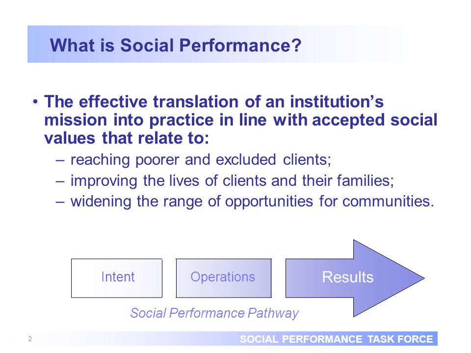 SOCIAL PERFORMANCE TASK FORCE 2 The effective translation of an institution's mission into practice in line with accepted social values that relate to: –reaching poorer and excluded clients; –improving the lives of clients and their families; –widening the range of opportunities for communities.