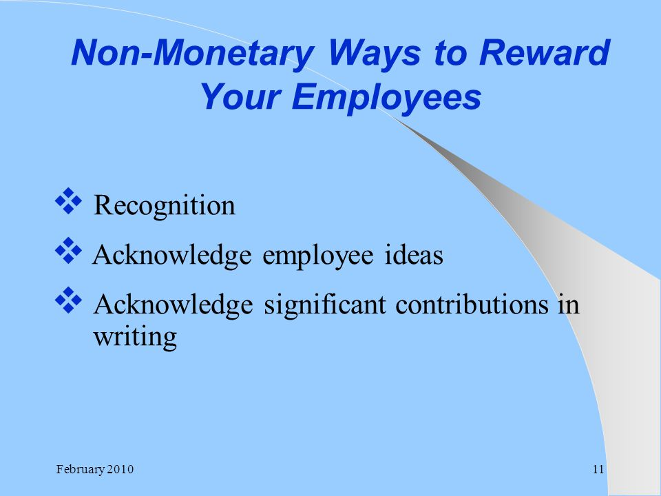  Recognition  Acknowledge employee ideas  Acknowledge significant contributions in writing Non-Monetary Ways to Reward Your Employees February 2010