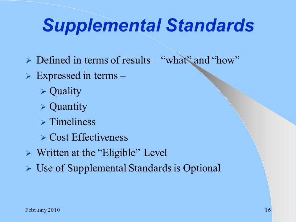 "February 201016 Supplemental Standards  Defined in terms of results – ""what"" and ""how""  Expressed in terms –  Quality  Quantity  Timeliness  Cos"