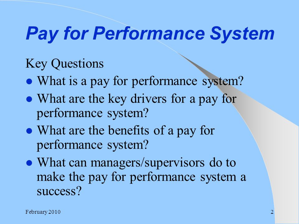 Pay for Performance System Key Questions What is a pay for performance system? What are the key drivers for a pay for performance system? What are the