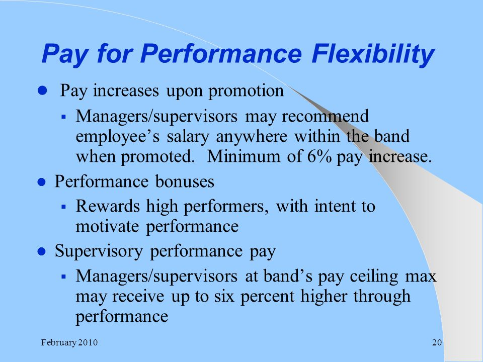 Pay for Performance Flexibility Pay increases upon promotion  Managers/supervisors may recommend employee's salary anywhere within the band when prom