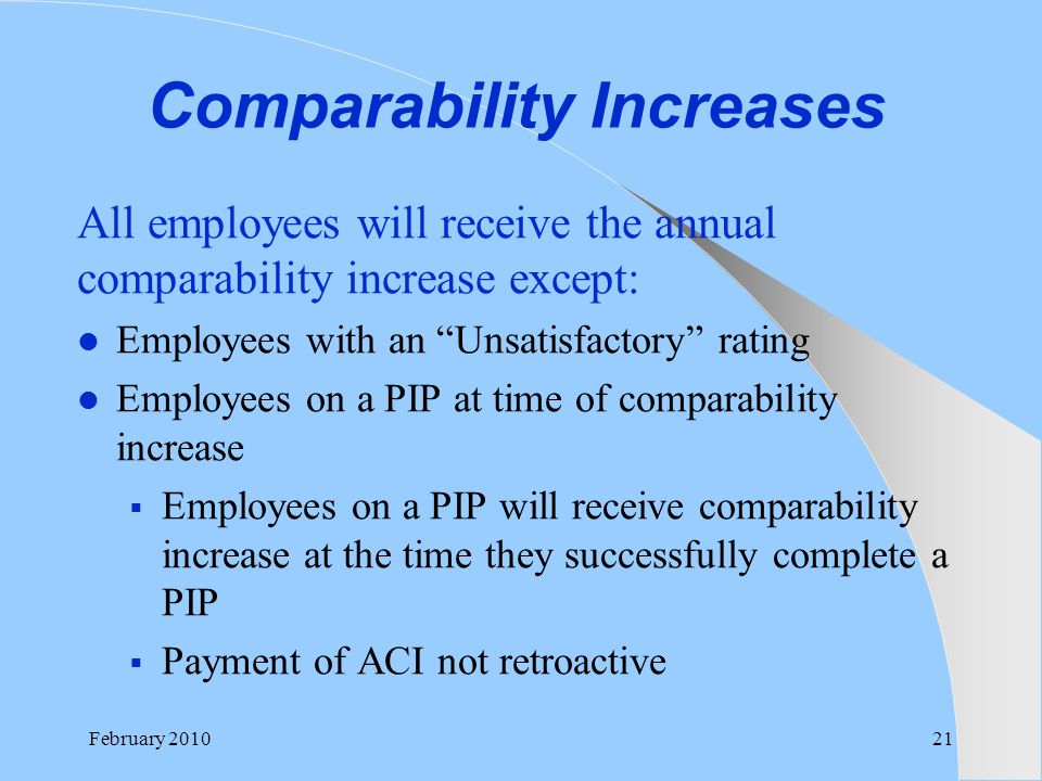 "Comparability Increases All employees will receive the annual comparability increase except: Employees with an ""Unsatisfactory"" rating Employees on a"