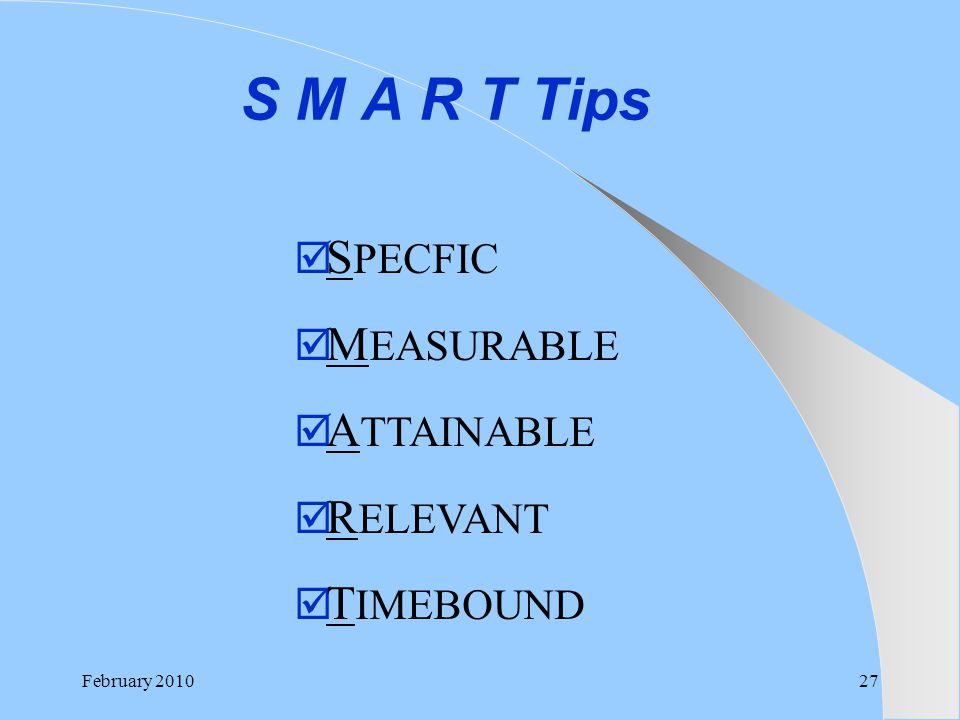 S M A R T Tips February 201027  S PECFIC  M EASURABLE  A TTAINABLE  R ELEVANT  T IMEBOUND