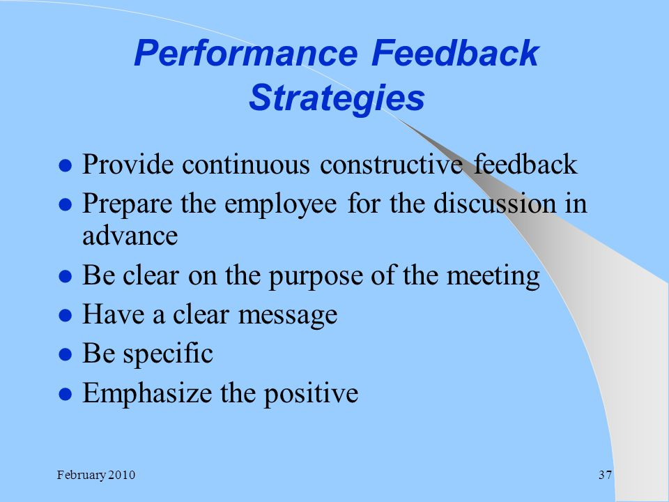 Performance Feedback Strategies Provide continuous constructive feedback Prepare the employee for the discussion in advance Be clear on the purpose of