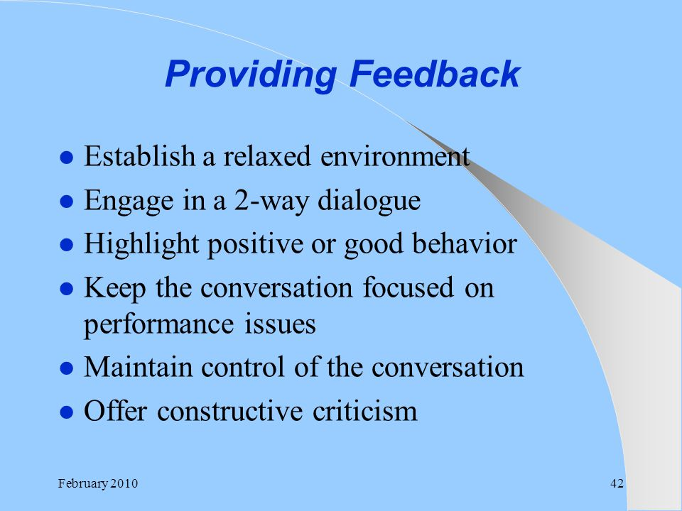 Providing Feedback Establish a relaxed environment Engage in a 2-way dialogue Highlight positive or good behavior Keep the conversation focused on per