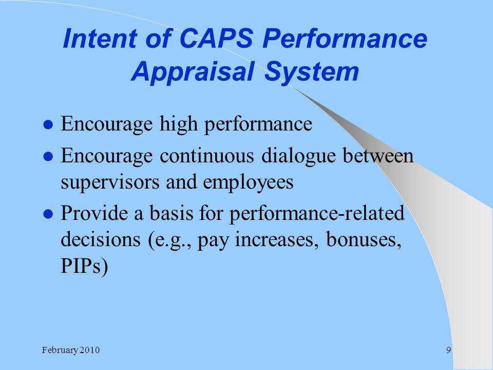 Intent of CAPS Performance Appraisal System Encourage high performance Encourage continuous dialogue between supervisors and employees Provide a basis