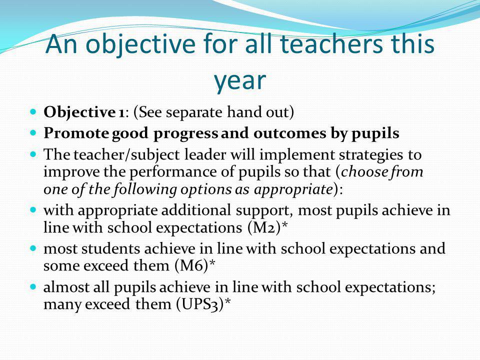 An objective for all teachers this year Objective 1: (See separate hand out) Promote good progress and outcomes by pupils The teacher/subject leader will implement strategies to improve the performance of pupils so that (choose from one of the following options as appropriate): with appropriate additional support, most pupils achieve in line with school expectations (M2)* most students achieve in line with school expectations and some exceed them (M6)* almost all pupils achieve in line with school expectations; many exceed them (UPS3)*
