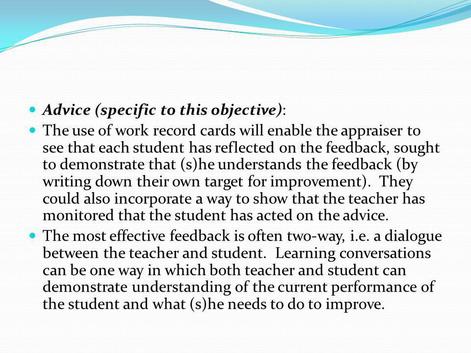 Advice (specific to this objective): The use of work record cards will enable the appraiser to see that each student has reflected on the feedback, sought to demonstrate that (s)he understands the feedback (by writing down their own target for improvement).