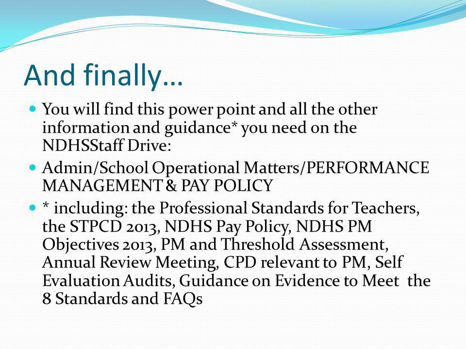 And finally… You will find this power point and all the other information and guidance* you need on the NDHSStaff Drive: Admin/School Operational Matters/PERFORMANCE MANAGEMENT & PAY POLICY * including: the Professional Standards for Teachers, the STPCD 2013, NDHS Pay Policy, NDHS PM Objectives 2013, PM and Threshold Assessment, Annual Review Meeting, CPD relevant to PM, Self Evaluation Audits, Guidance on Evidence to Meet the 8 Standards and FAQs