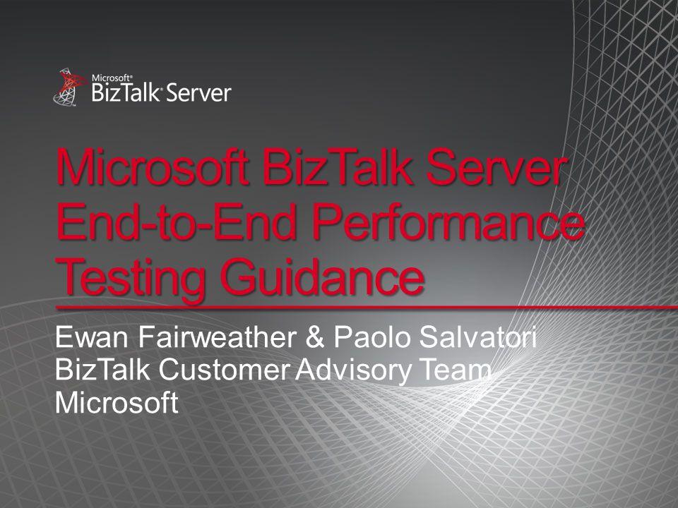 Microsoft BizTalk Server End-to-End Performance Testing Guidance Ewan Fairweather & Paolo Salvatori BizTalk Customer Advisory Team Microsoft