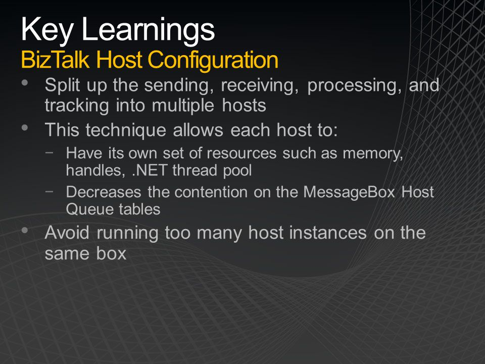 Key Learnings BizTalk Host Configuration Split up the sending, receiving, processing, and tracking into multiple hosts This technique allows each host