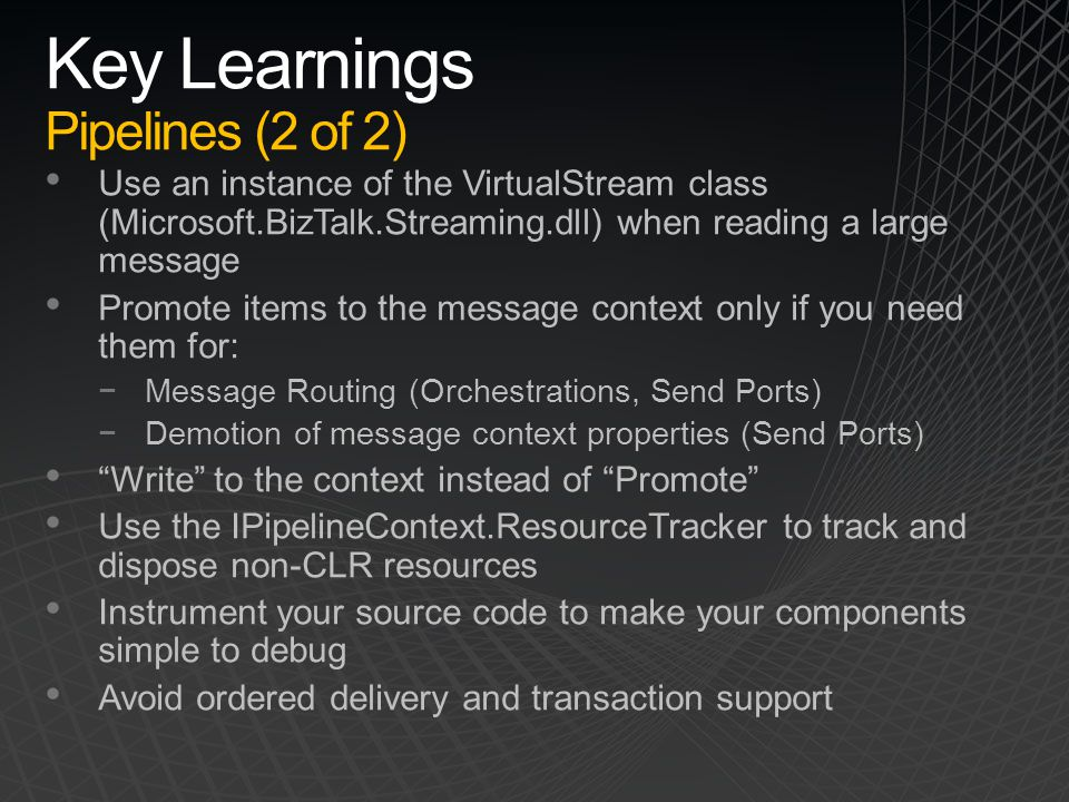 Key Learnings Pipelines (2 of 2) Use an instance of the VirtualStream class (Microsoft.BizTalk.Streaming.dll) when reading a large message Promote ite