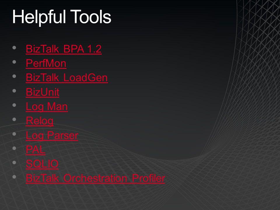 Helpful Tools BizTalk BPA 1.2 PerfMon BizTalk LoadGen BizUnit Log Man Relog Log Parser PAL SQLIO BizTalk Orchestration Profiler