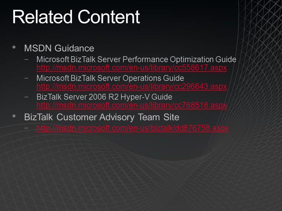 Related Content MSDN Guidance −Microsoft BizTalk Server Performance Optimization Guide http://msdn.microsoft.com/en-us/library/cc558617.aspx http://ms