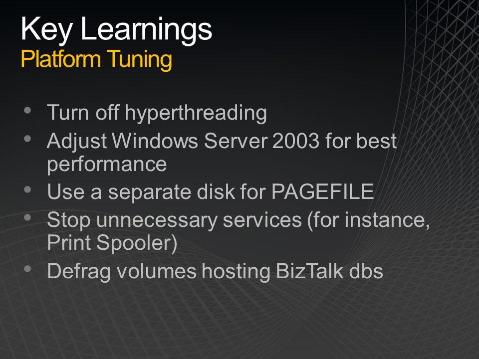 Key Learnings Platform Tuning Turn off hyperthreading Adjust Windows Server 2003 for best performance Use a separate disk for PAGEFILE Stop unnecessar