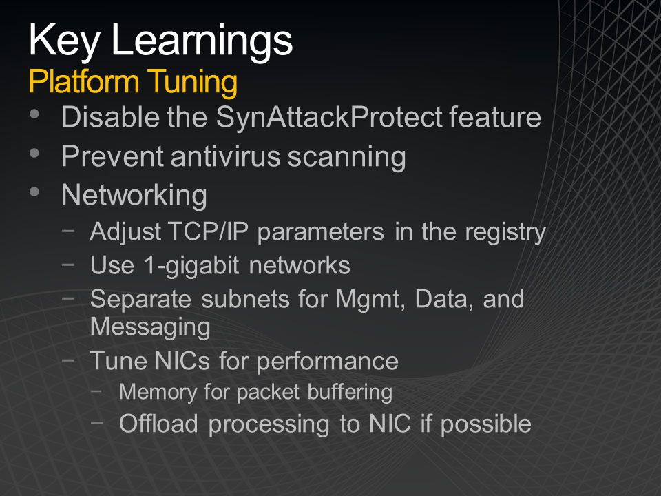 Key Learnings Platform Tuning Disable the SynAttackProtect feature Prevent antivirus scanning Networking −Adjust TCP/IP parameters in the registry −Us