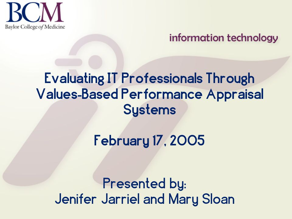 Evaluating IT Professionals Through Values - Based Performance Appraisal Systems February 17, 2005 Presented by: Jenifer Jarriel and Mary Sloan