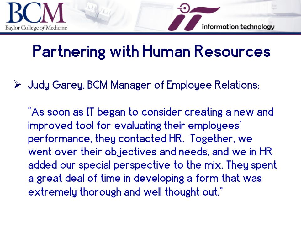 Partnering with Human Resources  Judy Garey, BCM Manager of Employee Relations: As soon as IT began to consider creating a new and improved tool for evaluating their employees' performance, they contacted HR.