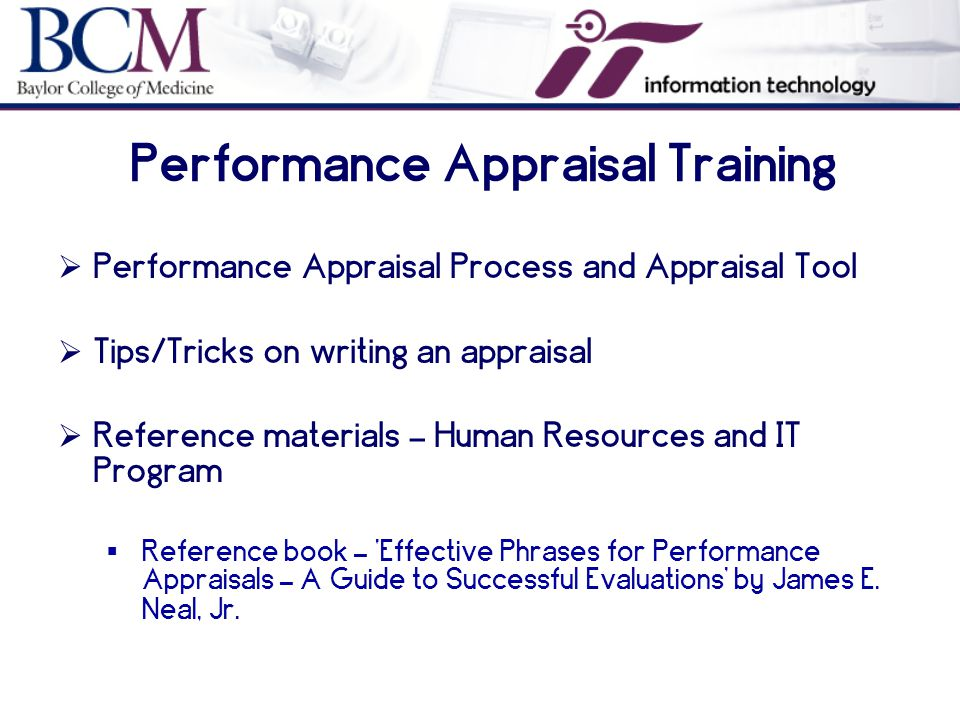 Performance Appraisal Training  Performance Appraisal Process and Appraisal Tool  Tips/Tricks on writing an appraisal  Reference materials – Human Resources and IT Program  Reference book – 'Effective Phrases for Performance Appraisals – A Guide to Successful Evaluations' by James E.
