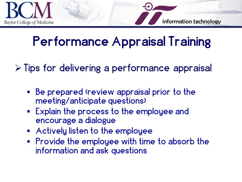 Performance Appraisal Training  Tips for delivering a performance appraisal  Be prepared (review appraisal prior to the meeting/anticipate questions)  Explain the process to the employee and encourage a dialogue  Actively listen to the employee  Provide the employee with time to absorb the information and ask questions