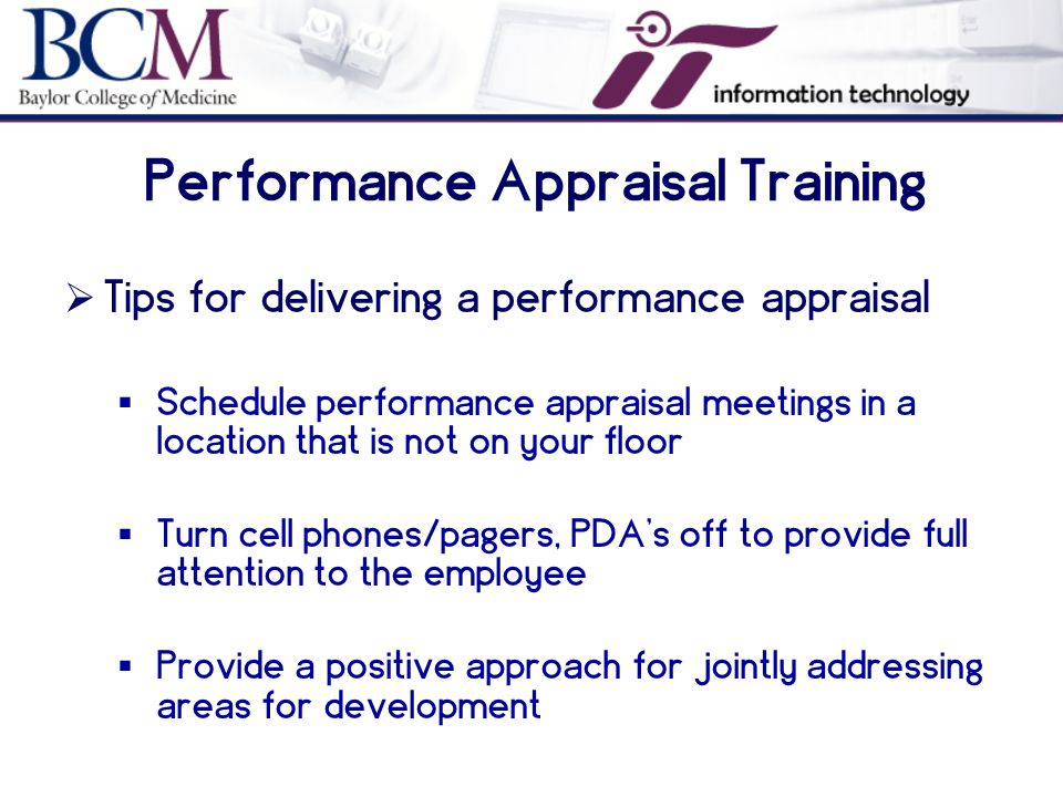 Performance Appraisal Training  Tips for delivering a performance appraisal  Schedule performance appraisal meetings in a location that is not on your floor  Turn cell phones/pagers, PDA's off to provide full attention to the employee  Provide a positive approach for jointly addressing areas for development