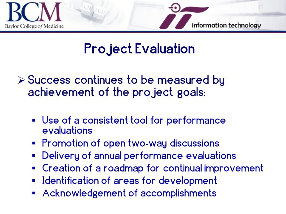 Project Evaluation  Success continues to be measured by achievement of the project goals:  Use of a consistent tool for performance evaluations  Promotion of open two - way discussions  Delivery of annual performance evaluations  Creation of a roadmap for continual improvement  Identification of areas for development  Acknowledgement of accomplishments
