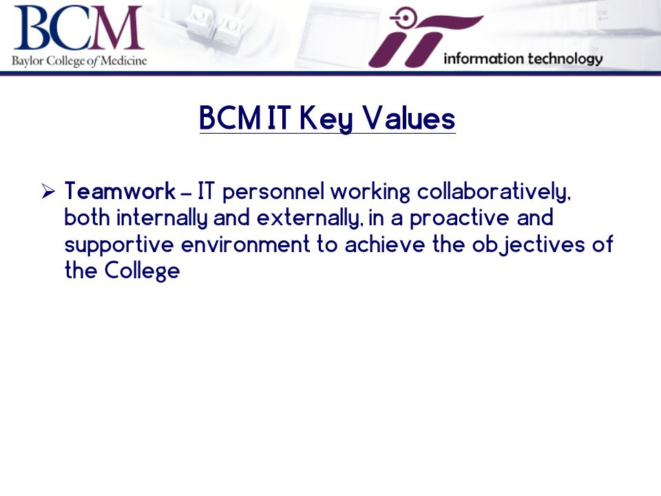 BCM IT Key Values  Teamwork – IT personnel working collaboratively, both internally and externally, in a proactive and supportive environment to achieve the objectives of the College