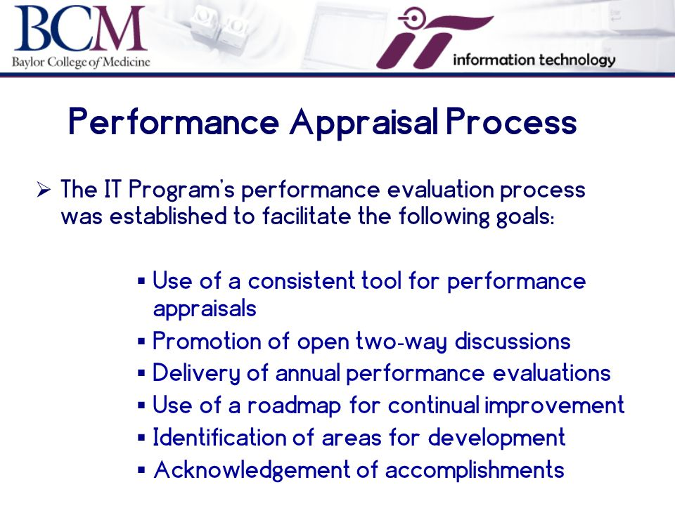  The IT Program's performance evaluation process was established to facilitate the following goals:  Use of a consistent tool for performance appraisals  Promotion of open two - way discussions  Delivery of annual performance evaluations  Use of a roadmap for continual improvement  Identification of areas for development  Acknowledgement of accomplishments