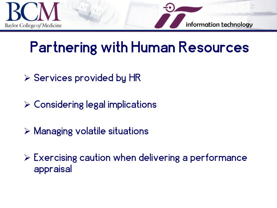 Partnering with Human Resources  Services provided by HR  Considering legal implications  Managing volatile situations  Exercising caution when delivering a performance appraisal
