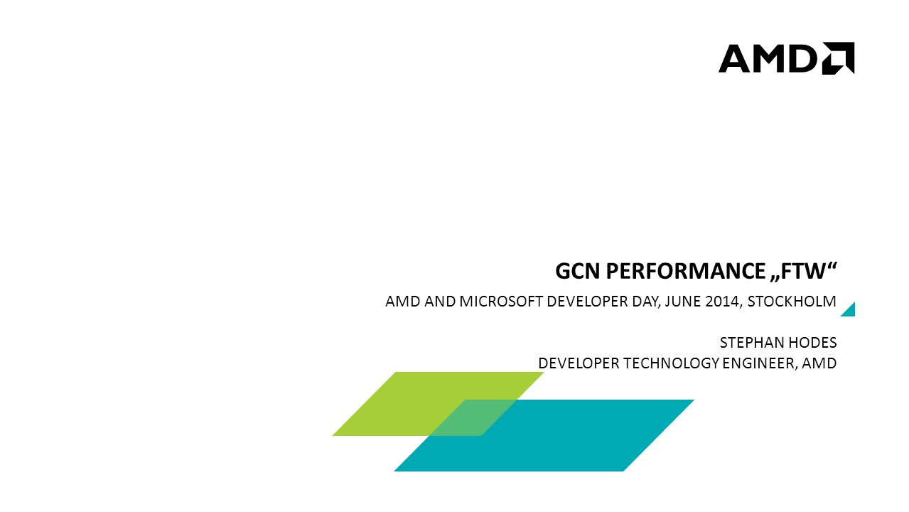 "AMD AND MICROSOFT DEVELOPER DAY, JUNE 2014, STOCKHOLM STEPHAN HODES DEVELOPER TECHNOLOGY ENGINEER, AMD GCN PERFORMANCE ""FTW"