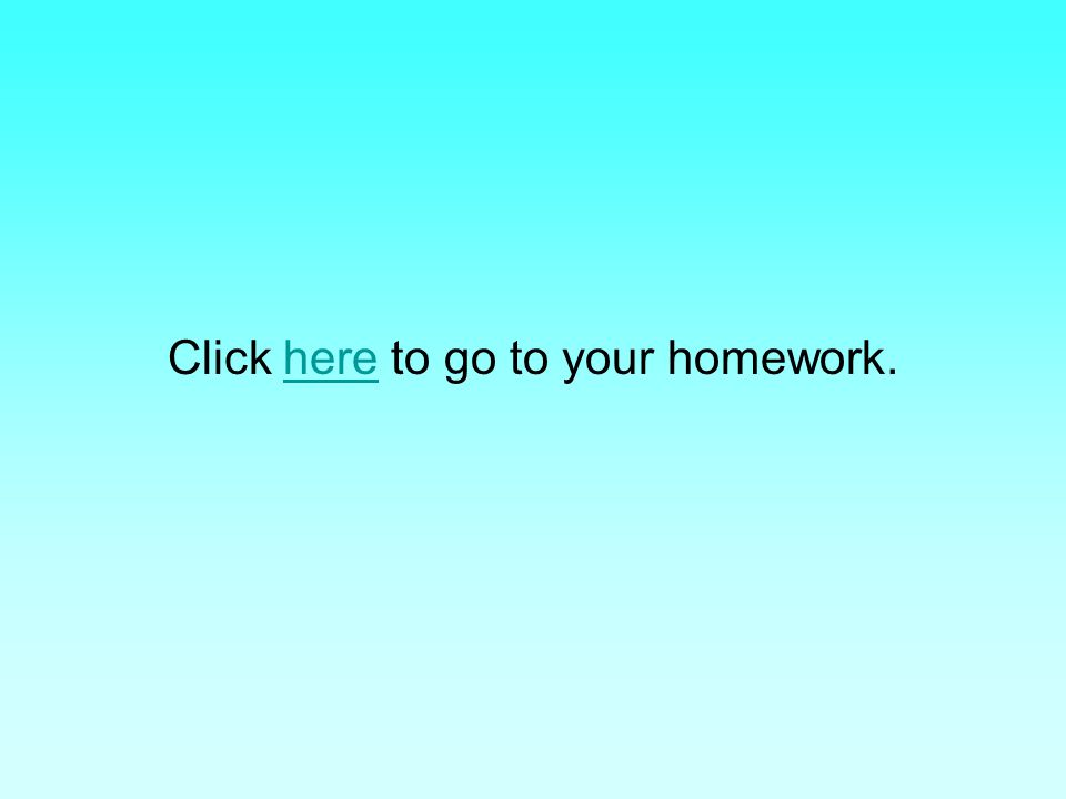 Click here to go to your homework.here