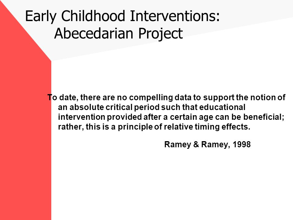 Early Childhood Interventions: Abecedarian Project To date, there are no compelling data to support the notion of an absolute critical period such that educational intervention provided after a certain age can be beneficial; rather, this is a principle of relative timing effects.
