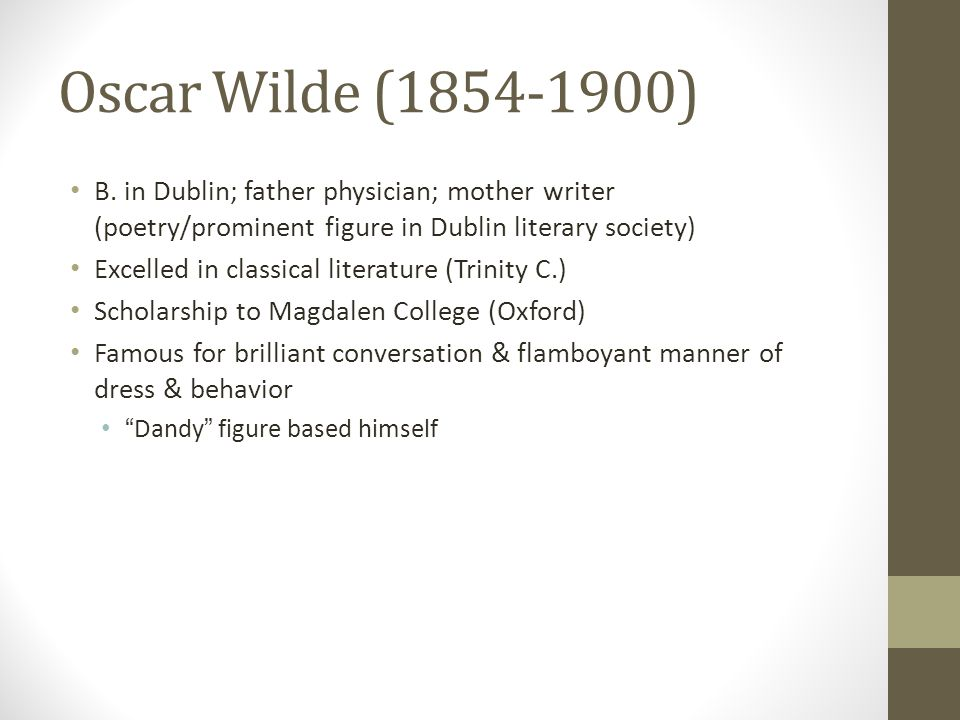 Oscar Wilde (1854-1900) B. in Dublin; father physician; mother writer (poetry/prominent figure in Dublin literary society) Excelled in classical liter