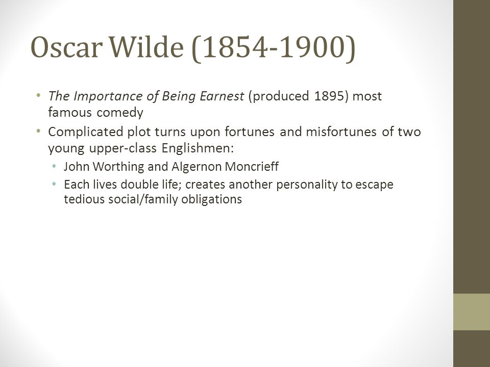 Oscar Wilde (1854-1900) The Importance of Being Earnest (produced 1895) most famous comedy Complicated plot turns upon fortunes and misfortunes of two