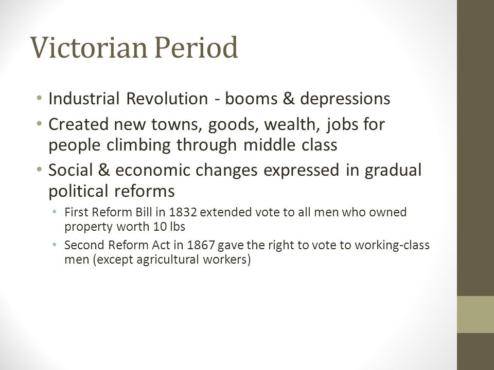 Victorian Period Industrial Revolution - booms & depressions Created new towns, goods, wealth, jobs for people climbing through middle class Social & economic changes expressed in gradual political reforms First Reform Bill in 1832 extended vote to all men who owned property worth 10 lbs Second Reform Act in 1867 gave the right to vote to working-class men (except agricultural workers)