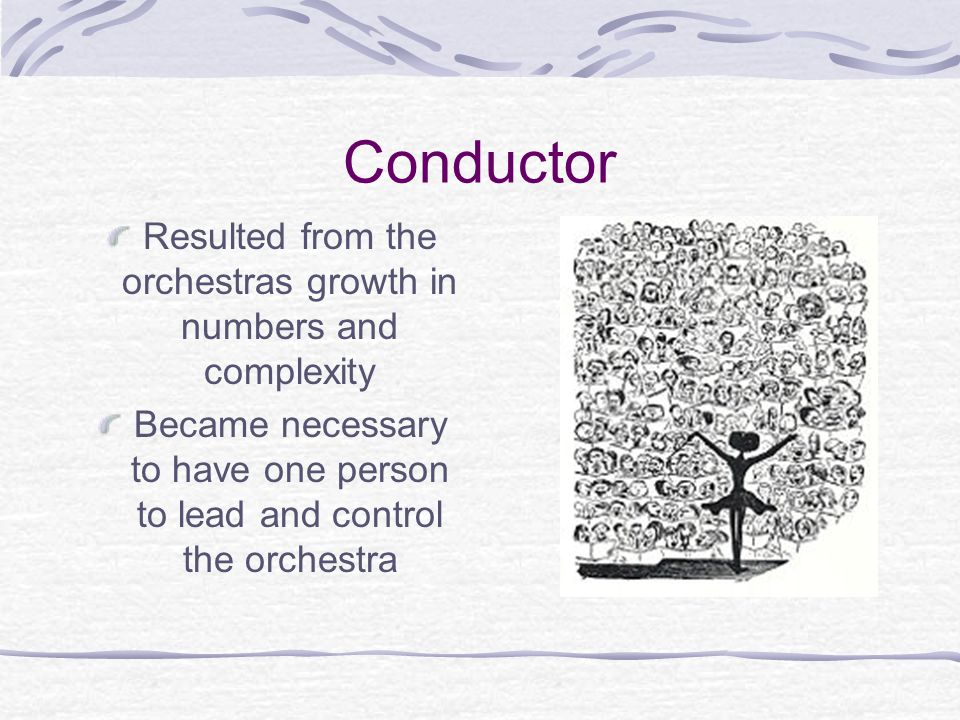 Conductor Resulted from the orchestras growth in numbers and complexity Became necessary to have one person to lead and control the orchestra