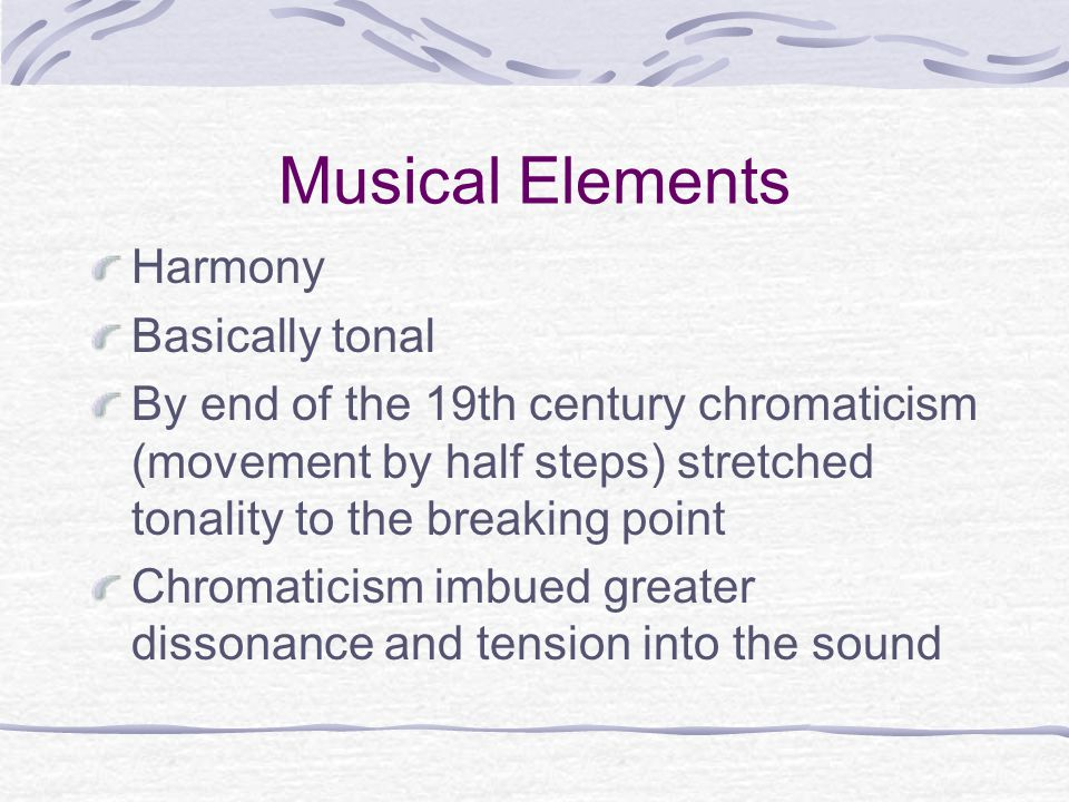 Musical Elements Harmony Basically tonal By end of the 19th century chromaticism (movement by half steps) stretched tonality to the breaking point Chromaticism imbued greater dissonance and tension into the sound