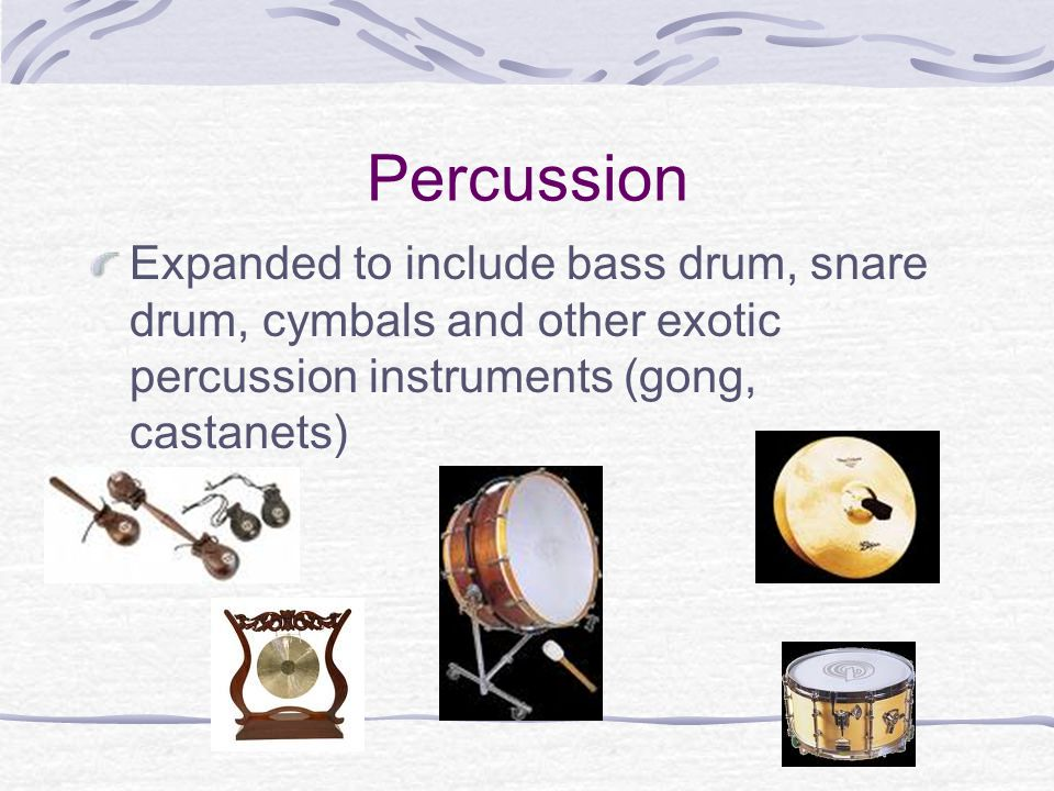 Percussion Expanded to include bass drum, snare drum, cymbals and other exotic percussion instruments (gong, castanets)