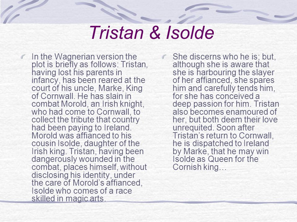 Tristan & Isolde In the Wagnerian version the plot is briefly as follows: Tristan, having lost his parents in infancy, has been reared at the court of his uncle, Marke, King of Cornwall.