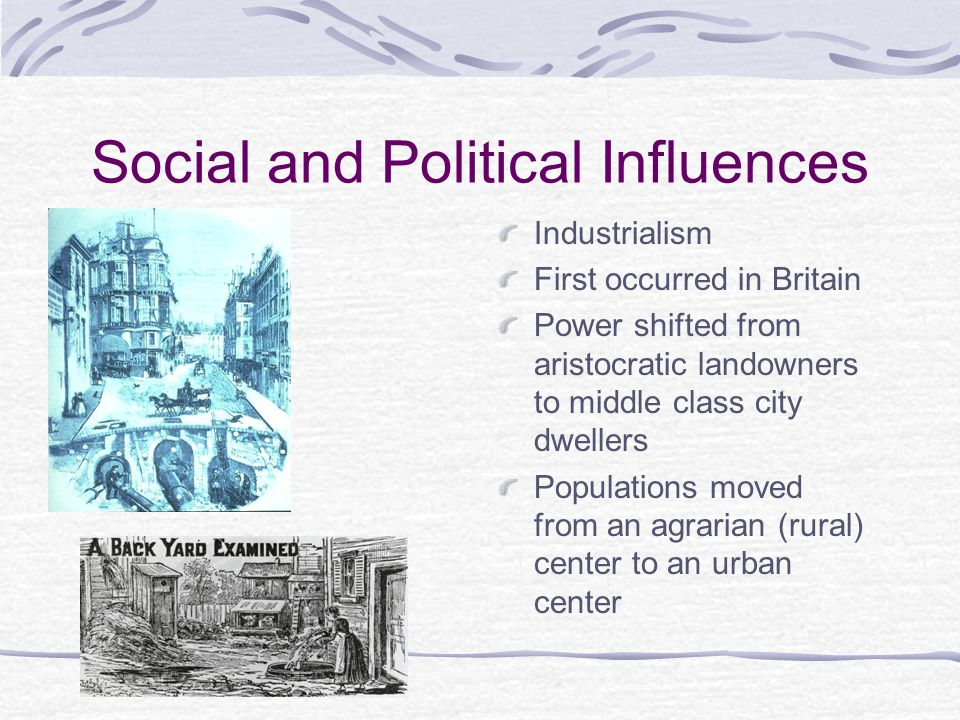 Social and Political Influences Industrialism First occurred in Britain Power shifted from aristocratic landowners to middle class city dwellers Populations moved from an agrarian (rural) center to an urban center