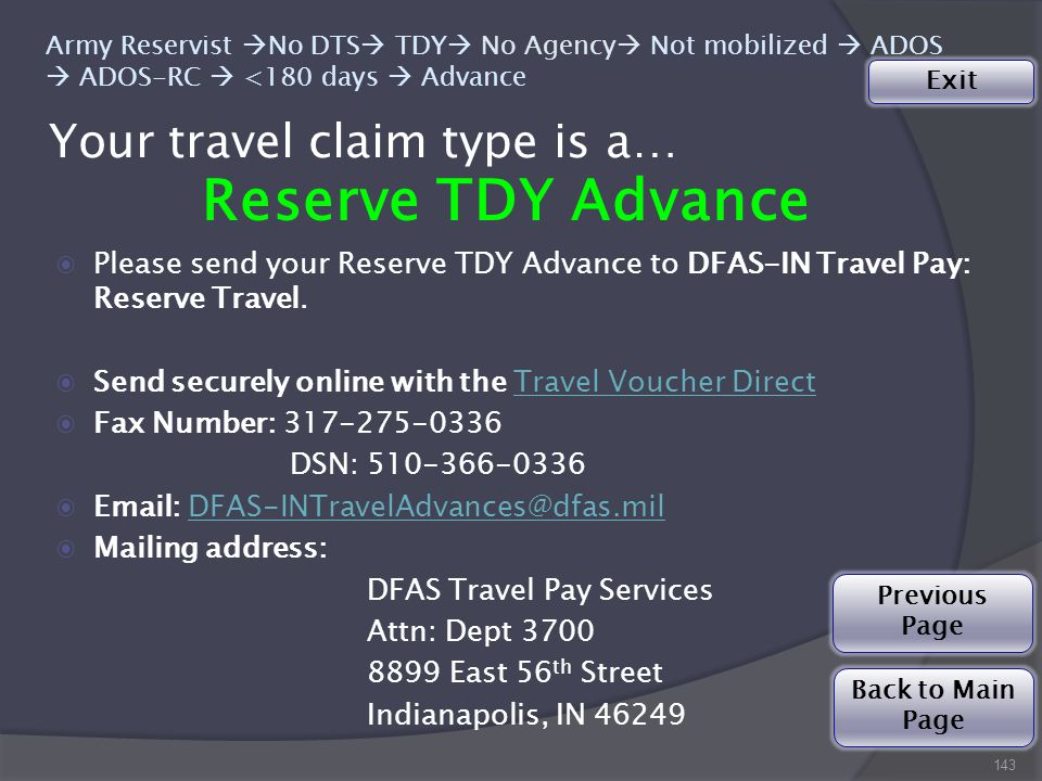 Your travel claim type is a… 143 Army Reservist  No DTS  TDY  No Agency  Not mobilized  ADOS  ADOS-RC  <180 days  Advance Reserve TDY Advance ◉Please send your Reserve TDY Advance to DFAS-IN Travel Pay: Reserve Travel.