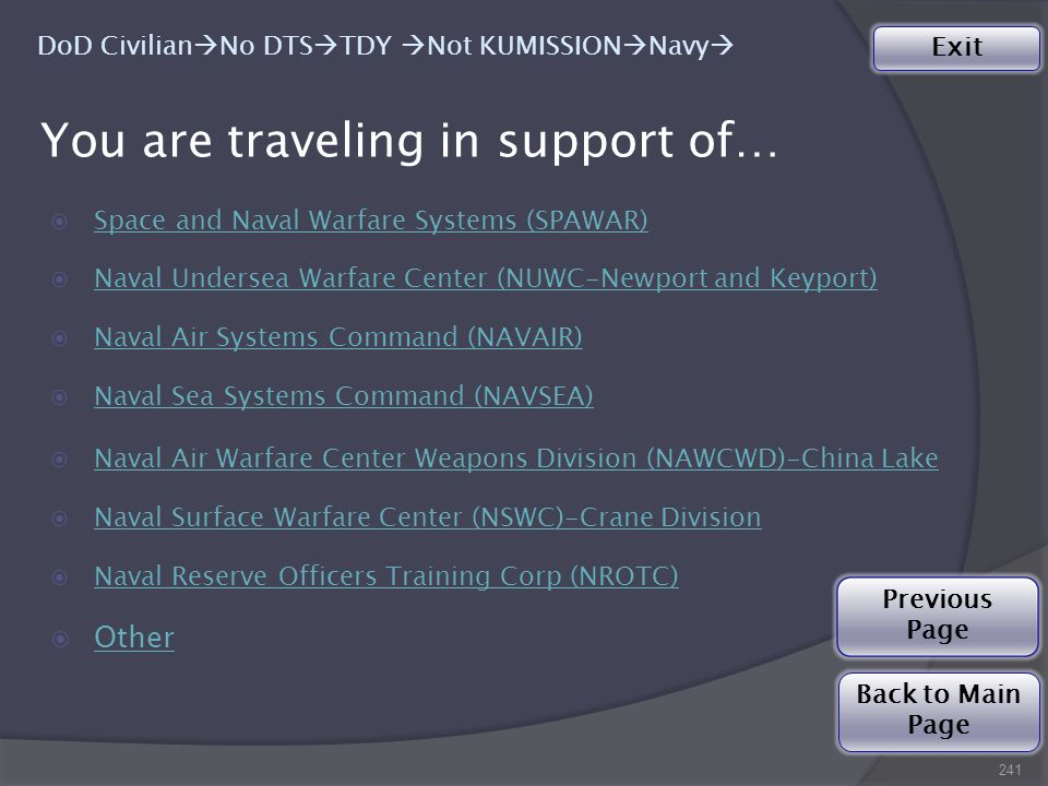 You are traveling in support of…  Space and Naval Warfare Systems (SPAWAR) Space and Naval Warfare Systems (SPAWAR)  Naval Undersea Warfare Center (NUWC-Newport and Keyport) Naval Undersea Warfare Center (NUWC-Newport and Keyport)  Naval Air Systems Command (NAVAIR) Naval Air Systems Command (NAVAIR)  Naval Sea Systems Command (NAVSEA) Naval Sea Systems Command (NAVSEA)  Naval Air Warfare Center Weapons Division (NAWCWD)-China Lake Naval Air Warfare Center Weapons Division (NAWCWD)-China Lake  Naval Surface Warfare Center (NSWC)-Crane Division Naval Surface Warfare Center (NSWC)-Crane Division  Naval Reserve Officers Training Corp (NROTC) Naval Reserve Officers Training Corp (NROTC)  Other Other 241 Exit Back to Main Page DoD Civilian  No DTS  TDY  Not KUMISSION  Navy  Previous Page
