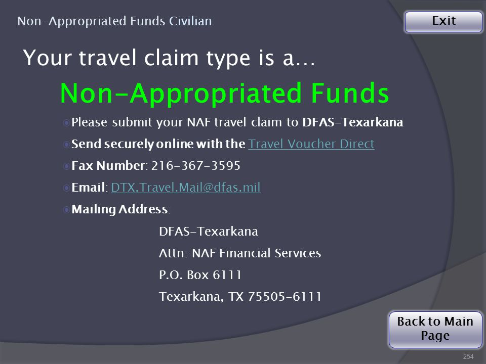 254 Non-Appropriated Funds Civilian Back to Main Page Exit Your travel claim type is a… Non-Appropriated Funds ◉Please submit your NAF travel claim to DFAS-Texarkana ◉Send securely online with the Travel Voucher DirectTravel Voucher Direct ◉Fax Number: 216-367-3595 ◉Email: DTX.Travel.Mail@dfas.milDTX.Travel.Mail@dfas.mil ◉Mailing Address: DFAS-Texarkana Attn: NAF Financial Services P.O.