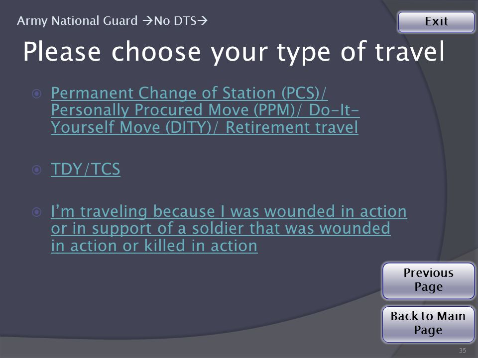 Please choose your type of travel  Permanent Change of Station (PCS)/ Personally Procured Move (PPM)/ Do-It- Yourself Move (DITY)/ Retirement travel Permanent Change of Station (PCS)/ Personally Procured Move (PPM)/ Do-It- Yourself Move (DITY)/ Retirement travel  TDY/TCS TDY/TCS  I'm traveling because I was wounded in action or in support of a soldier that was wounded in action or killed in action I'm traveling because I was wounded in action or in support of a soldier that was wounded in action or killed in action 35 Army National Guard  No DTS  Back to Main Page Exit Previous Page