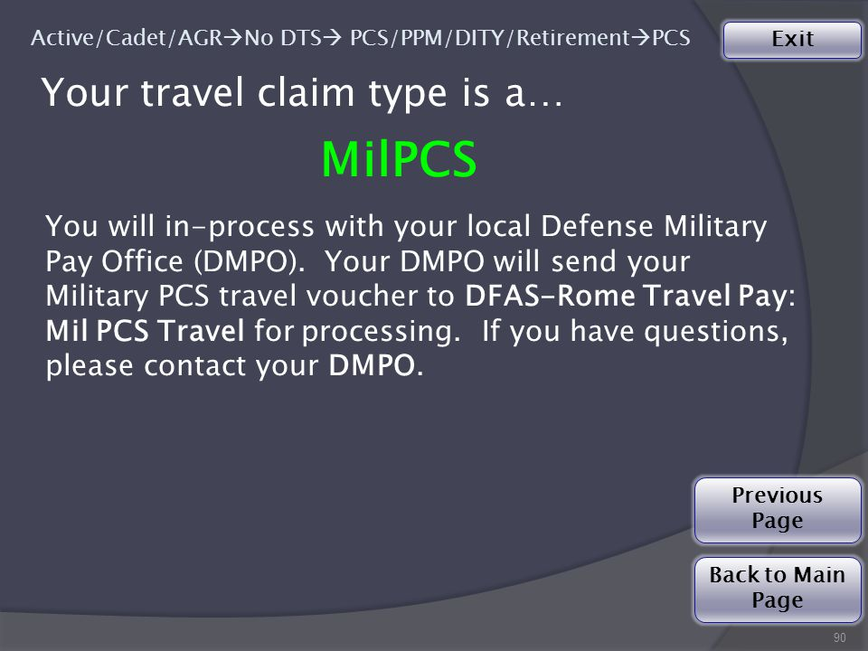 Your travel claim type is a… MilPCS 90 Active/Cadet/AGR  No DTS  PCS/PPM/DITY/Retirement  PCS You will in-process with your local Defense Military Pay Office (DMPO).