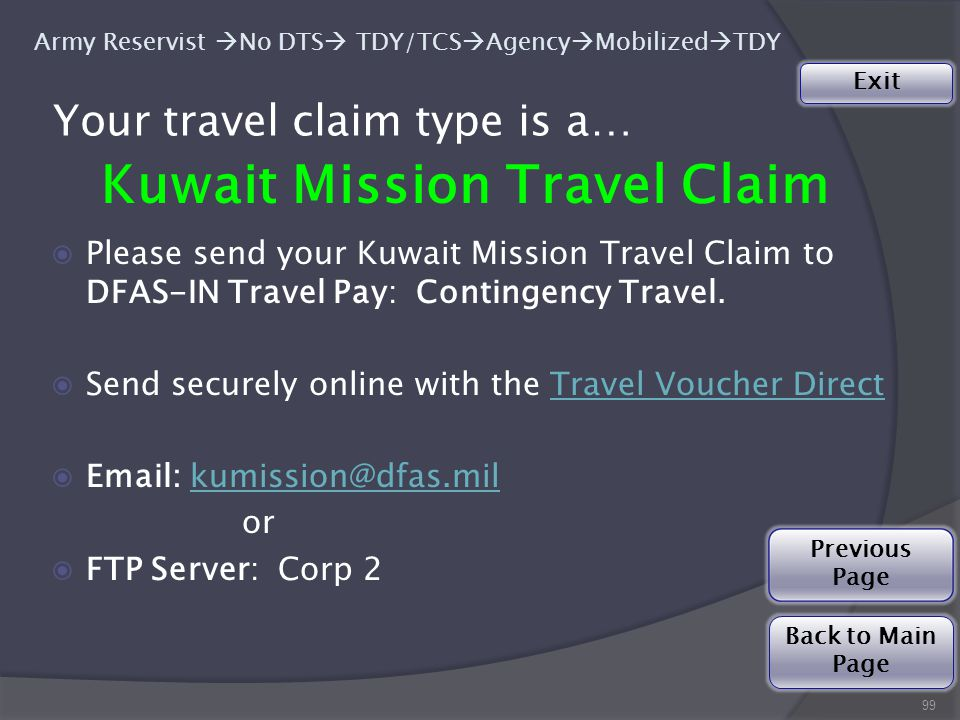99 Army Reservist  No DTS  TDY/TCS  Agency  Mobilized  TDY Your travel claim type is a… Kuwait Mission Travel Claim ◉Please send your Kuwait Mission Travel Claim to DFAS-IN Travel Pay: Contingency Travel.