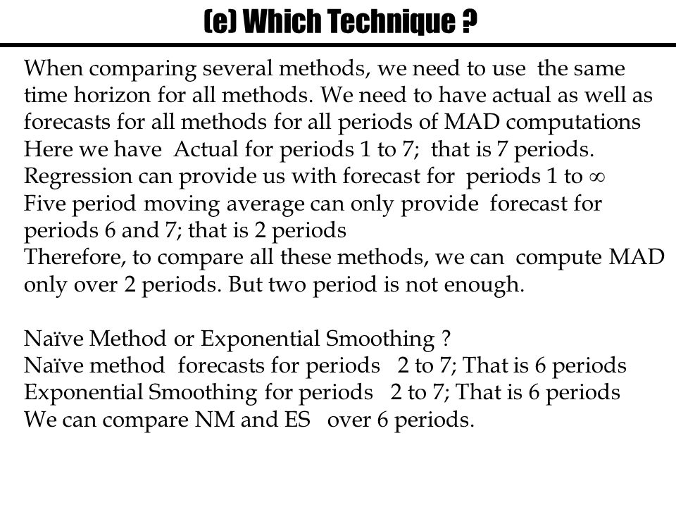 (e) Which Technique ? When comparing several methods, we need to use the same time horizon for all methods. We need to have actual as well as forecast